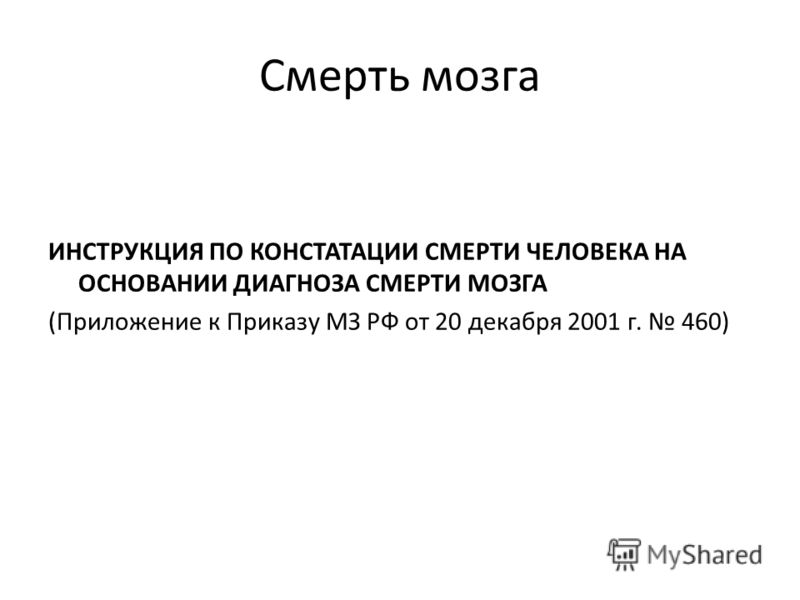 Смерть мозга ИНСТРУКЦИЯ ПО КОНСТАТАЦИИ СМЕРТИ ЧЕЛОВЕКА НА ОСНОВАНИИ ДИАГНОЗА СМЕРТИ МОЗГА (Приложение к Приказу МЗ РФ от 20 декабря 2001 г. 460)