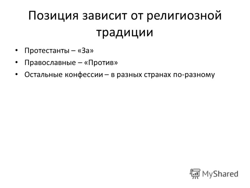 Позиция зависит от религиозной традиции Протестанты – «За» Православные – «Против» Остальные конфессии – в разных странах по-разному