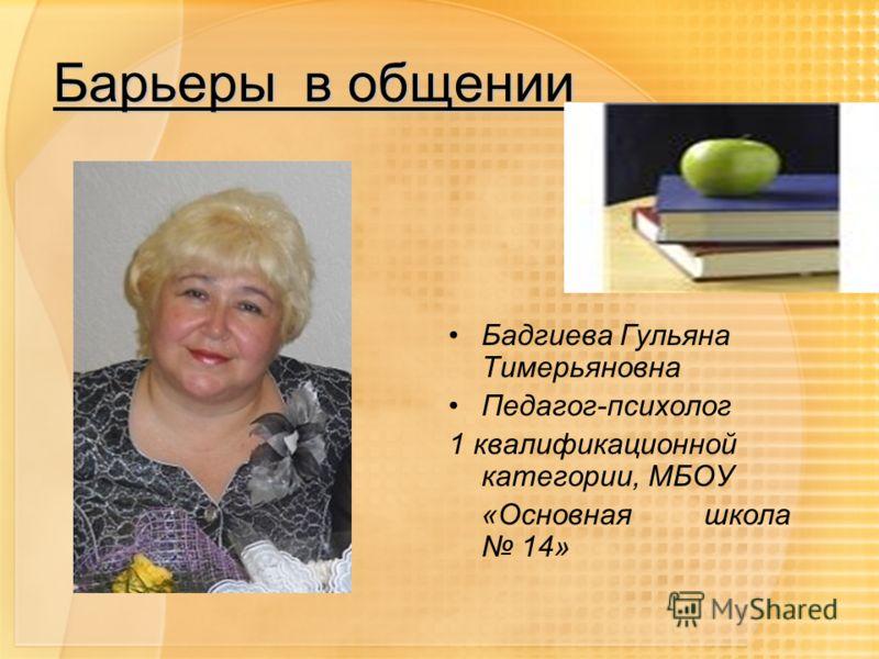 Барьеры в общении Бадгиева Гульяна Тимерьяновна Педагог-психолог 1 квалификационной категории, МБОУ «Основная школа 14»