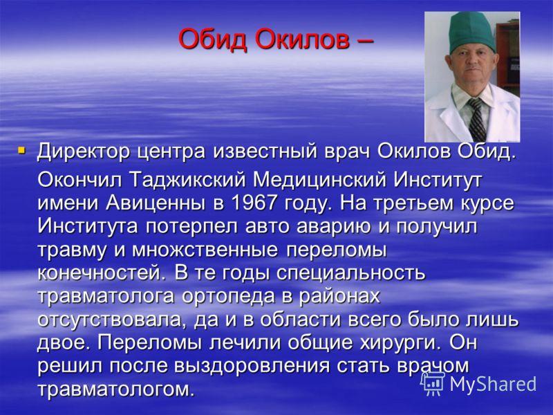 Обид Окилов – Директор центра известный врач Окилов Обид. Директор центра известный врач Окилов Обид. Окончил Таджикский Медицинский Институт имени Авиценны в 1967 году. На третьем курсе Института потерпел авто аварию и получил травму и множственные