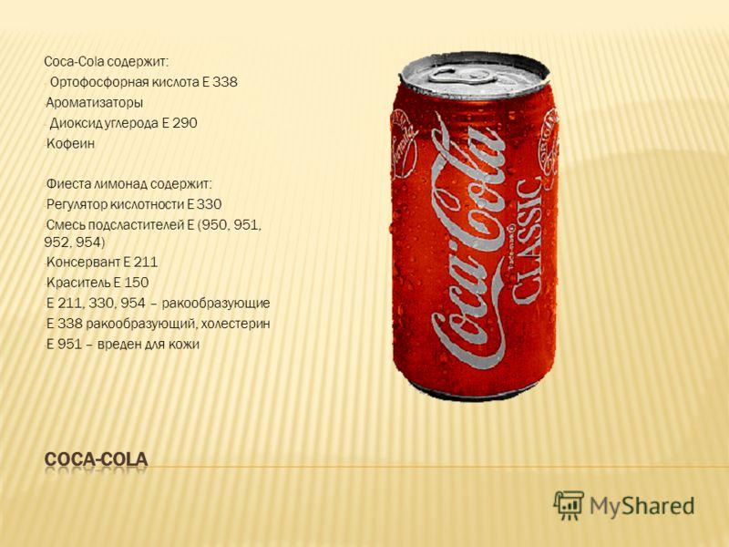 Coca-Cola содержит: - Ортофосфорная кислота Е 338 - Ароматизаторы - Диоксид углерода Е 290 - Кофеин - Фиеста лимонад содержит: - Регулятор кислотности Е 330 - Смесь подсластителей Е (950, 951, 952, 954) - Консервант Е 211 - Краситель Е 150 - Е 211, 3