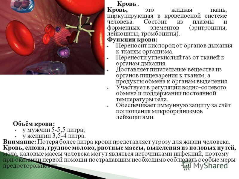 Объём крови: у мужчин 5-5,5 литра; у женщин 3,5-4 литра. Внимание: Потеря более литра крови представляет угрозу для жизни человека. Кровь, слюна, грудное молоко, рвотные массы, выделения из половых путей, моча, каловые массы человека могут являться и