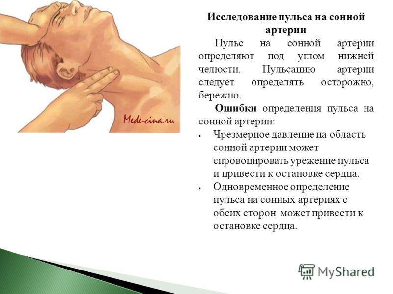 Исследование пульса на сонной артерии Пульс на сонной артерии определяют под углом нижней челюсти. Пульсацию артерии следует определять осторожно, бережно. Ошибки определения пульса на сонной артерии: Чрезмерное давление на область сонной артерии мож