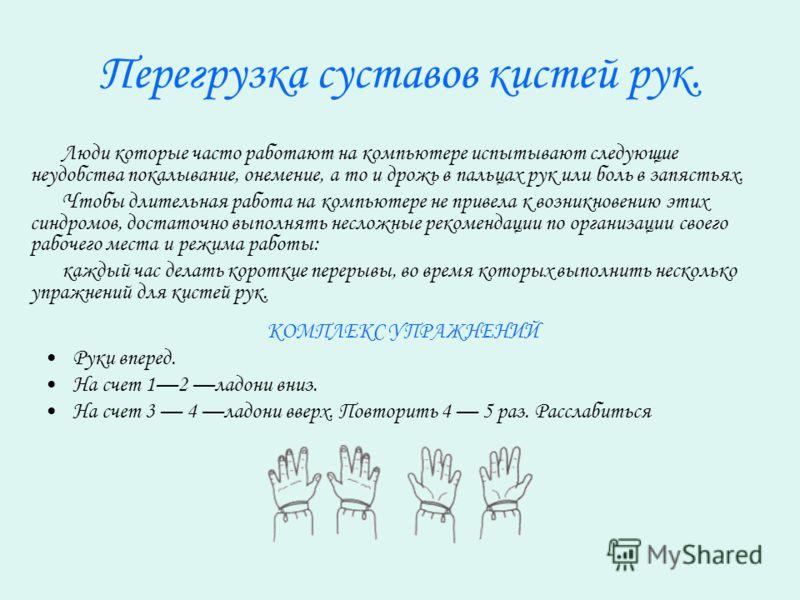 Перегрузка суставов кистей рук. Люди которые часто работают на компьютере испытывают следующие неудобства покалывание, онемение, а то и дрожь в пальцах рук или боль в запястьях. Чтобы длительная работа на компьютере не привела к возникновению этих си