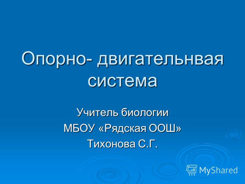 Опорно- двигательнвая система Учитель биологии МБОУ «Рядская ООШ» Тихонова С.Г.