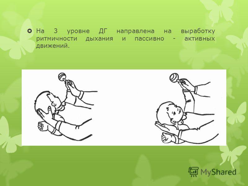 На 3 уровне ДГ направлена на выработку ритмичности дыхания и пассивно - активных движений.