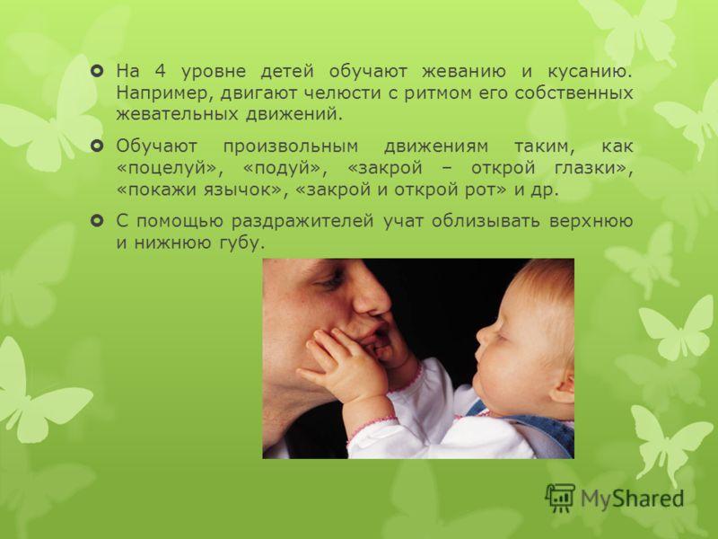На 4 уровне детей обучают жеванию и кусанию. Например, двигают челюсти с ритмом его собственных жевательных движений. Обучают произвольным движениям таким, как «поцелуй», «подуй», «закрой – открой глазки», «покажи язычок», «закрой и открой рот» и др.