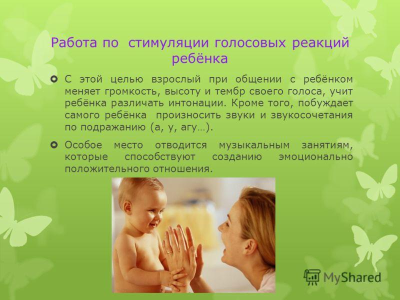 Работа по стимуляции голосовых реакций ребёнка С этой целью взрослый при общении с ребёнком меняет громкость, высоту и тембр своего голоса, учит ребёнка различать интонации. Кроме того, побуждает самого ребёнка произносить звуки и звукосочетания по п