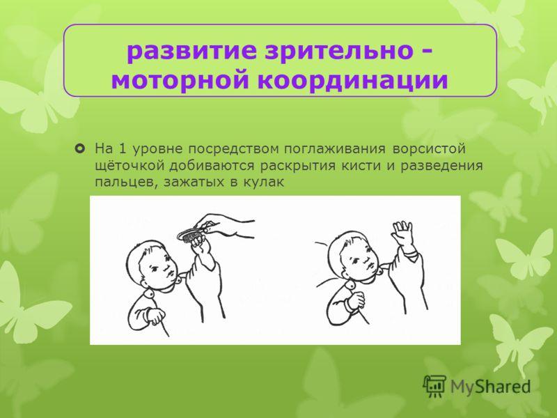 На 1 уровне посредством поглаживания ворсистой щёточкой добиваются раскрытия кисти и разведения пальцев, зажатых в кулак развитие зрительно - моторной координации