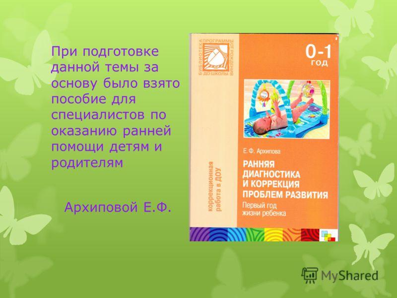 При подготовке данной темы за основу было взято пособие для специалистов по оказанию ранней помощи детям и родителям Архиповой Е.Ф.