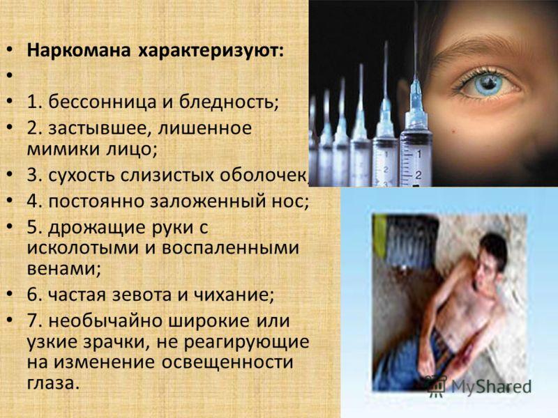 Наркомана характеризуют: 1. бессонница и бледность; 2. застывшее, лишенное мимики лицо; 3. сухость слизистых оболочек; 4. постоянно заложенный нос; 5. дрожащие руки с исколотыми и воспаленными венами; 6. частая зевота и чихание; 7. необычайно широкие