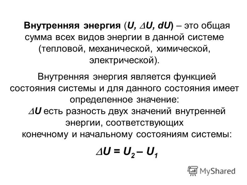 Внутренняя энергия (U, U, dU) – это общая сумма всех видов энергии в данной системе (тепловой, механической, химической, электрической). Внутренняя энергия является функцией состояния системы и для данного состояния имеет определенное значение: U ест