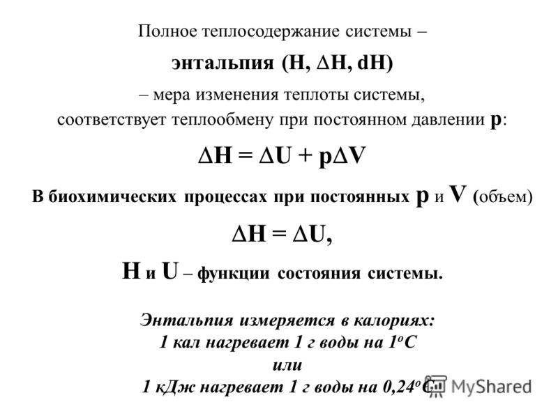Полное теплосодержание системы – энтальпия (H, H, dH) – мера изменения теплоты системы, соответствует теплообмену при постоянном давлении р : H = U + p V В биохимических процессах при постоянных p и V (объем) H = U, H и U – функции состояния системы.