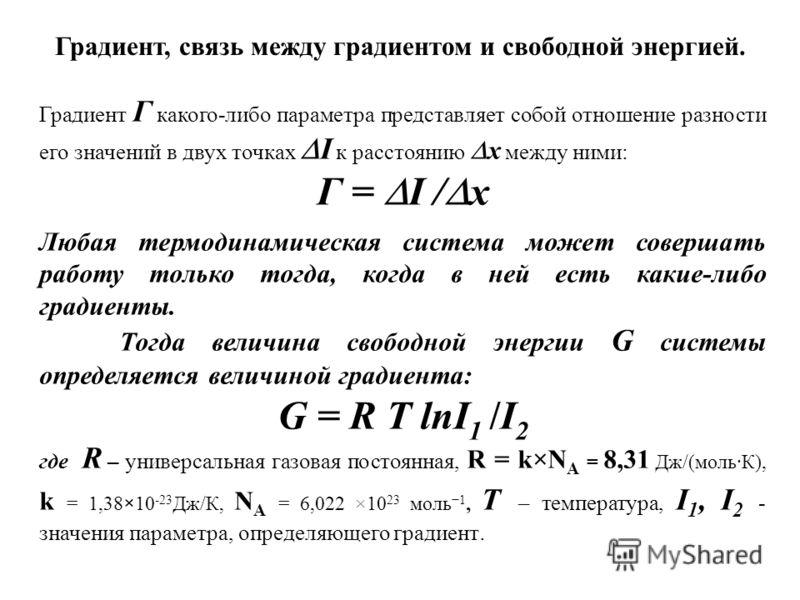 Градиент Г какого-либо параметра представляет собой отношение разности его значений в двух точках I к расстоянию x между ними: Г = I / x Любая термодинамическая система может совершать работу только тогда, когда в ней есть какие-либо градиенты. Тогда