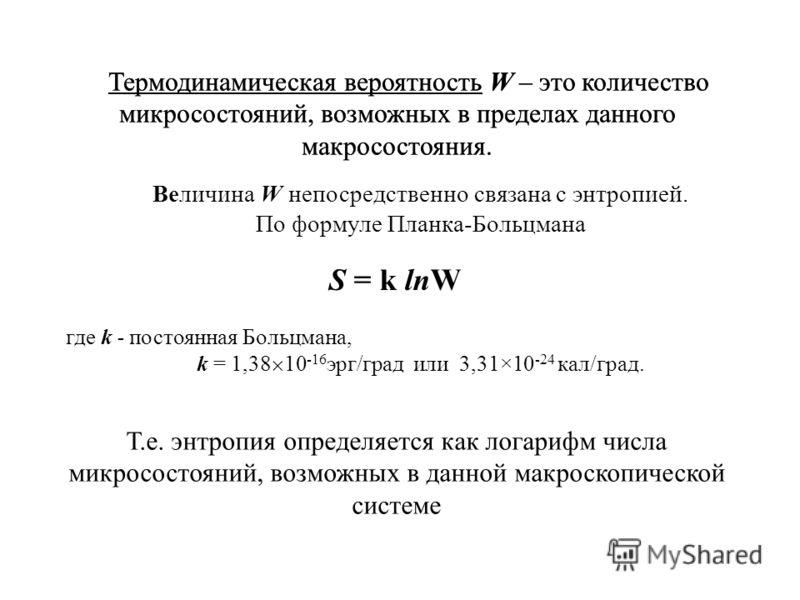 Термодинамическая вероятность W – это количество микросостояний, возможных в пределах данного макросостояния. Величина W непосредственно связана с энтропией. По формуле Планка-Больцмана S = k lnW где k - постоянная Больцмана, k = 1,38 10 -16 эрг/град