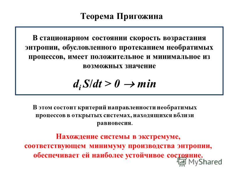 В стационарном состоянии скорость возрастания энтропии, обусловленного протеканием необратимых процессов, имеет положительное и минимальное из возможных значение d i S/dt > 0 min В этом состоит критерий направленности необратимых процессов в открытых