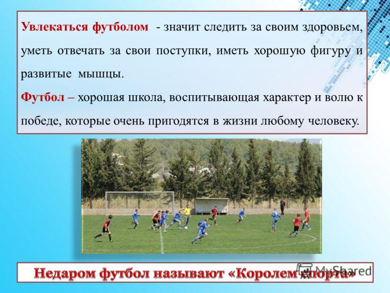 Увлекаться футболом - значит следить за своим здоровьем, уметь отвечать за свои поступки, иметь хорошую фигуру и развитые мышцы. Футбол – хорошая школа, воспитывающая характер и волю к победе, которые очень пригодятся в жизни любому человеку.