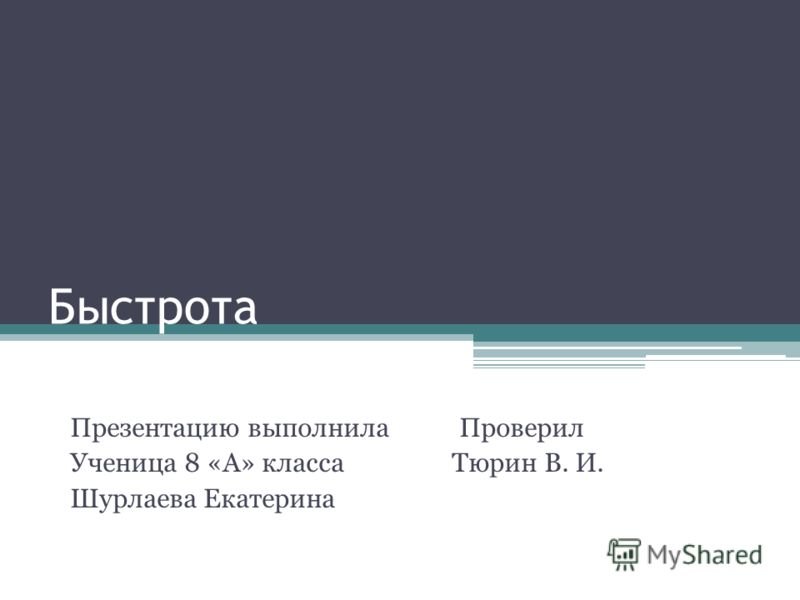 Быстрота Презентацию выполнила Проверил Ученица 8 «А» класса Тюрин В. И. Шурлаева Екатерина