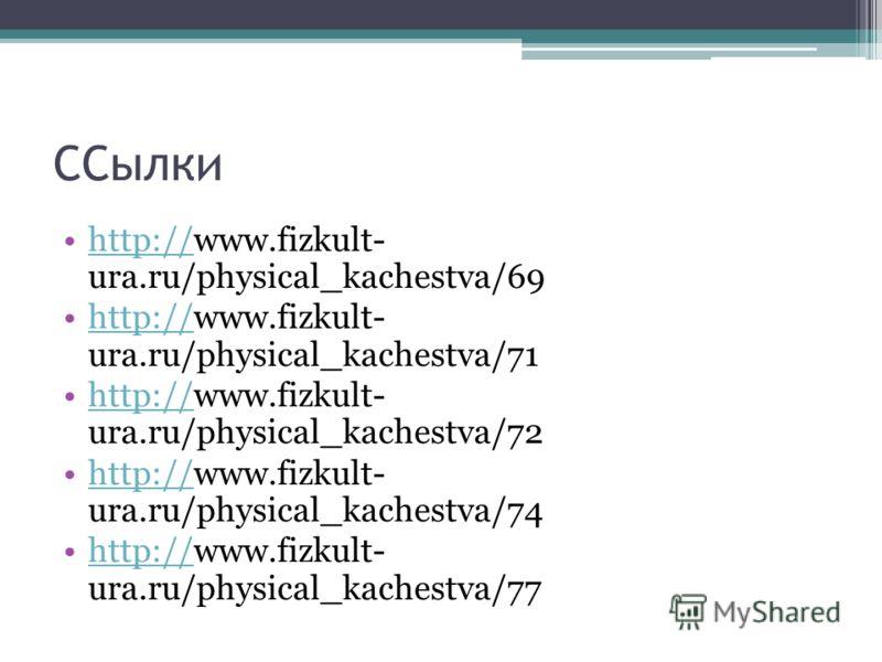 ССылки http://www.fizkult- ura.ru/physical_kachestva/69http:// http://www.fizkult- ura.ru/physical_kachestva/71http:// http://www.fizkult- ura.ru/physical_kachestva/72http:// http://www.fizkult- ura.ru/physical_kachestva/74http:// http://www.fizkult-