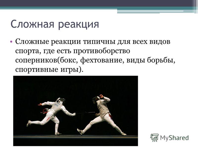 Сложная реакция Сложные реакции типичны для всех видов спорта, где есть противоборство соперников(бокс, фехтование, виды борьбы, спортивные игры).