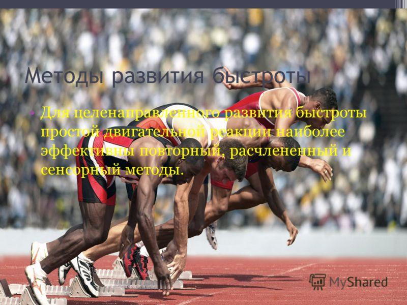 Методы развития быстроты Для целенаправленного развития быстроты простой двигательной реакции наиболее эффективны повторный, расчлененный и сенсорный методы.