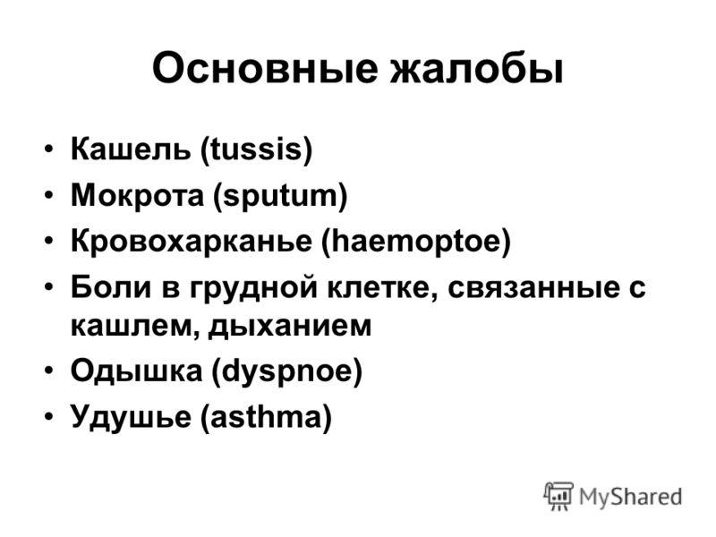 Основные жалобы Кашель (tussis) Мокрота (sputum) Кровохарканье (haemoptoe) Боли в грудной клетке, связанные с кашлем, дыханием Одышка (dуspnoe) Удушье (asthma)