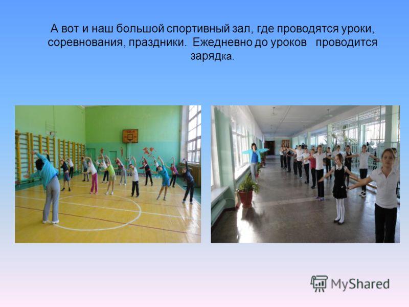 А вот и наш большой спортивный зал, где проводятся уроки, соревнования, праздники. Ежедневно до уроков проводится заряд ка.