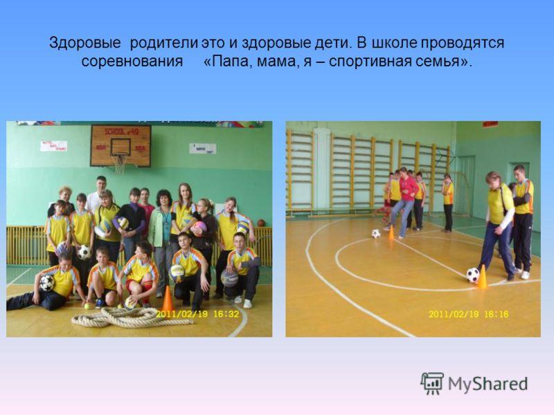Здоровые родители это и здоровые дети. В школе проводятся соревнования «Папа, мама, я – спортивная семья».