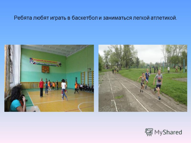 Ребята любят играть в баскетбол и заниматься легкой атлетикой.