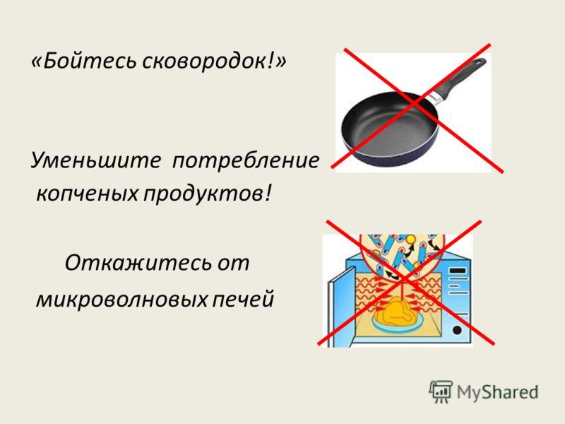 «Бойтесь сковородок!» Уменьшите потребление копченых продуктов! Откажитесь от микроволновых печей
