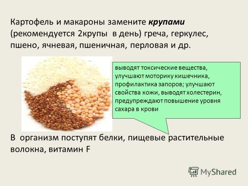 Картофель и макароны замените крупами (рекомендуется 2крупы в день) греча, геркулес, пшено, ячневая, пшеничная, перловая и др. В организм поступят белки, пищевые растительные волокна, витамин F выводят токсические вещества, улучшают моторику кишечник