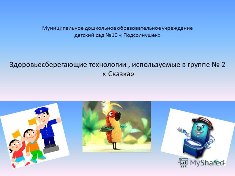 Муниципальное дошкольное образовательное учреждение детский сад 10 « Подсолнушек» Здоровьесберегающие технологии, используемые в группе 2 « Сказка»