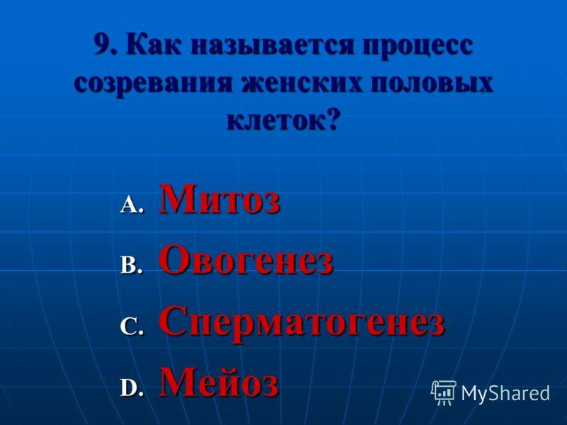 9. Как называется процесс созревания женских половых клеток? A. Митоз B. Овогенез C. Сперматогенез D. Мейоз