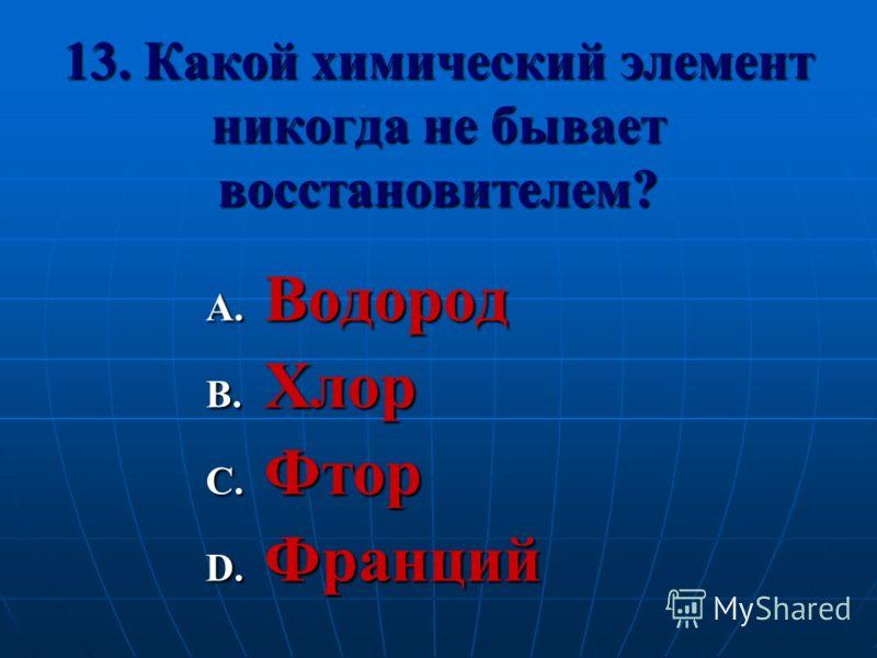13. Какой химический элемент никогда не бывает восстановителем? A. Водород B. Хлор C. Фтор D. Франций
