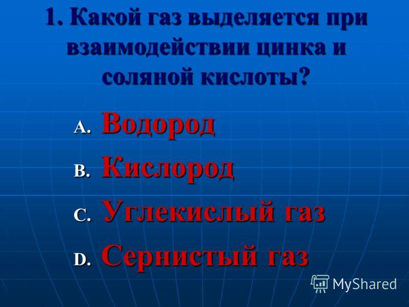 1. Какой газ выделяется при взаимодействии цинка и соляной кислоты? A. Водород B. Кислород C. Углекислый газ D. Сернистый газ