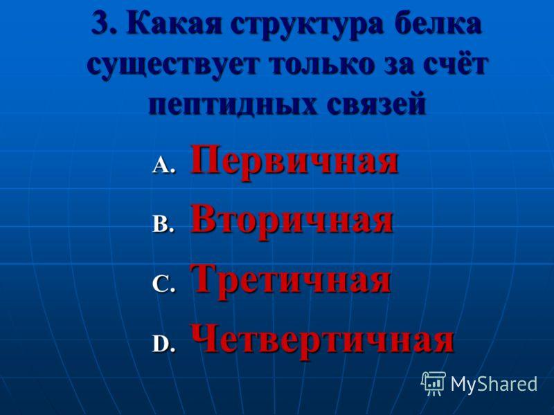 3. Какая структура белка существует только за счёт пептидных связей A. Первичная B. Вторичная C. Третичная D. Четвертичная