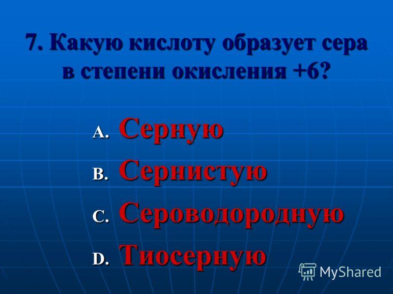 7. Какую кислоту образует сера в степени окисления +6? A. Серную B. Сернистую C. Сероводородную D. Тиосерную