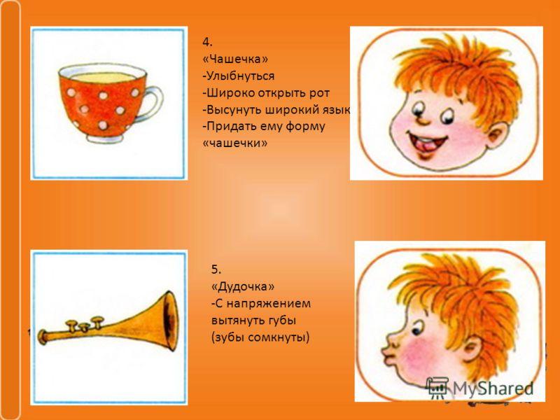 4. «Чашечка» -Улыбнуться -Широко открыть рот -Высунуть широкий язык -Придать ему форму «чашечки» 5. «Дудочка» -С напряжением вытянуть губы (зубы сомкнуты)