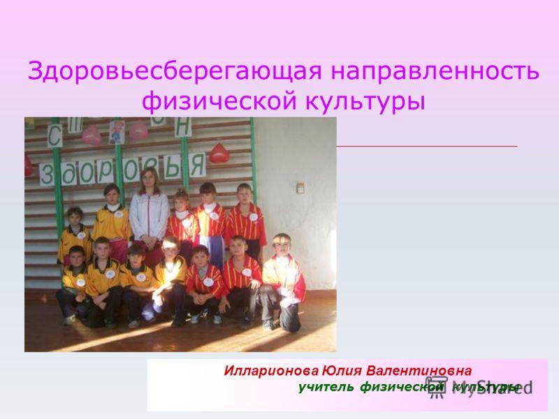 Здоровьесберегающая направленность физической культуры Илларионова Юлия Валентиновна учитель физической культуры