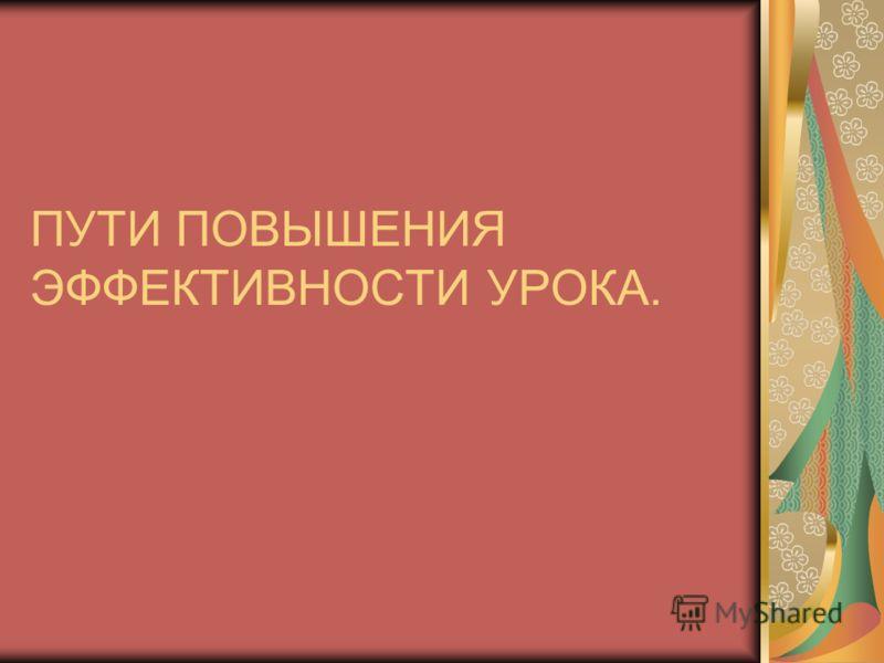ПУТИ ПОВЫШЕНИЯ ЭФФЕКТИВНОСТИ УРОКА.