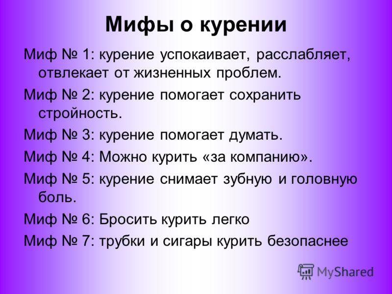 Мифы о курении Миф 1: курение успокаивает, расслабляет, отвлекает от жизненных проблем. Миф 2: курение помогает сохранить стройность. Миф 3: курение помогает думать. Миф 4: Можно курить «за компанию». Миф 5: курение снимает зубную и головную боль. Ми