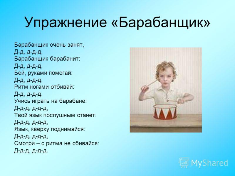 Упражнение «Барабанщик» Барабанщик очень занят, Д-д, д-д-д, Барабанщик барабанит: Д-д, д-д-д, Бей, руками помогай: Д-д, д-д-д, Ритм ногами отбивай: Д-д, д-д-д. Учись играть на барабане: Д-д-д, д-д-д, Твой язык послушным станет: Д-д-д, д-д-д, Язык, кв