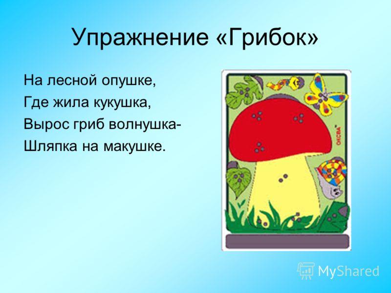 Упражнение «Грибок» На лесной опушке, Где жила кукушка, Вырос гриб волнушка- Шляпка на макушке.