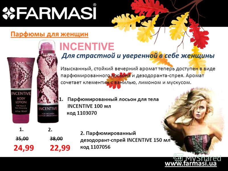 www.farmasi.ua 35,0038,00 1. 2. 24,9922,99 Изысканный, стойкий вечерний аромат теперь доступен в виде парфюмированного лосьона и дезодоранта-спрея. Аромат сочетает клементин с ванилью, лимоном и мускусом. 1.Парфюмированный лосьон для тела INCENTIVE 1