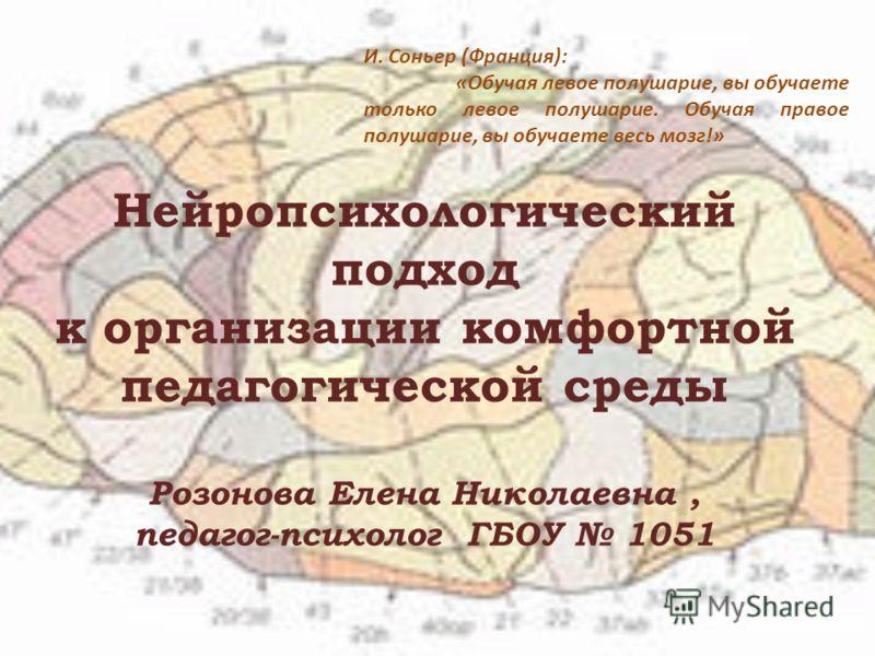 Нейропсихологический подход к организации комфортной педагогической среды Розонова Елена Николаевна, педагог-психолог ГБОУ 1051 И. Соньер (Франция): «Обучая левое полушарие, вы обучаете только левое полушарие. Обучая правое полушарие, вы обучаете вес