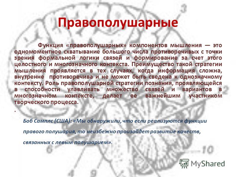 Правополушарные Функция «правополушарных» компонентов мышления это одномоментное схватывание большого числа противоречивых с точки зрения формальной логики связей и формирование за счет этого целостного и многозначного контекста. Преимущество такой с