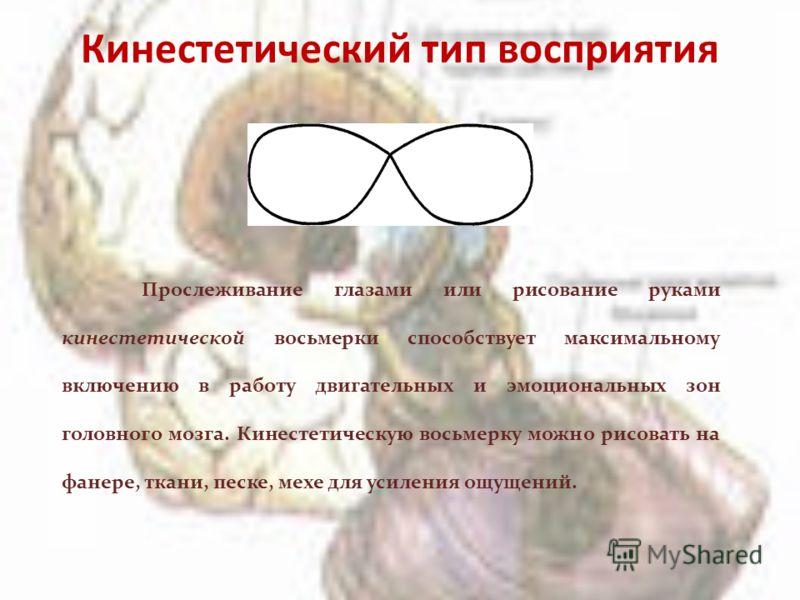 Кинестетический тип восприятия Прослеживание глазами или рисование руками кинестетической восьмерки способствует максимальному включению в работу двигательных и эмоциональных зон головного мозга. Кинестетическую восьмерку можно рисовать на фанере, тк