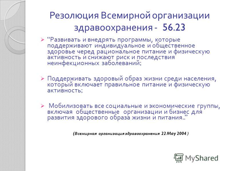 Резолюция Всемирной организации здравоохранения - 56.23 Развивать и внедрять программы, которые поддерживают индивидуальное и общественное здоровье черед рациональное питание и физическую активность и снижают риск и последствия неинфекционных заболев