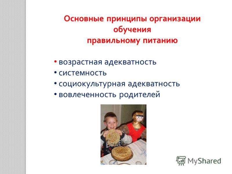 Основные принципы организации обучения правильному питанию возрастная адекватность системность социокультурная адекватность вовлеченность родителей