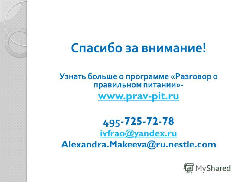 Спасибо за внимание ! Узнать больше о программе « Разговор о правильном питании »- www.prav-pit.ru 495-725-72-78 ivfrao@yandex.ru Alexandra.Makeeva@ru.nestle.com